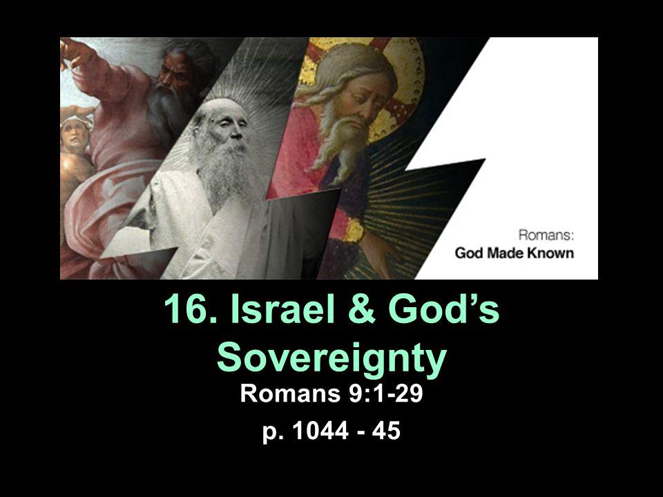 16. Israel & God's Sovereignty Romans 9:1-29 p. 1044 - 45