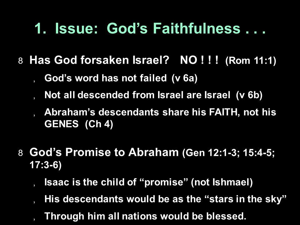 1. Issue: God's Faithfulness...  Has God forsaken Israel? NO ! ! ! (Rom 11:1)  God's word has not failed (v 6a)  Not all descended from Israel are