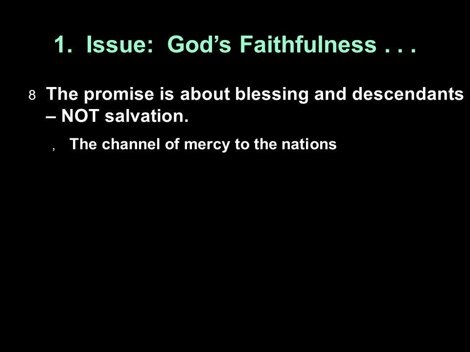 1. Issue: God's Faithfulness...  The promise is about blessing and descendants – NOT salvation.  The channel of mercy to the nations