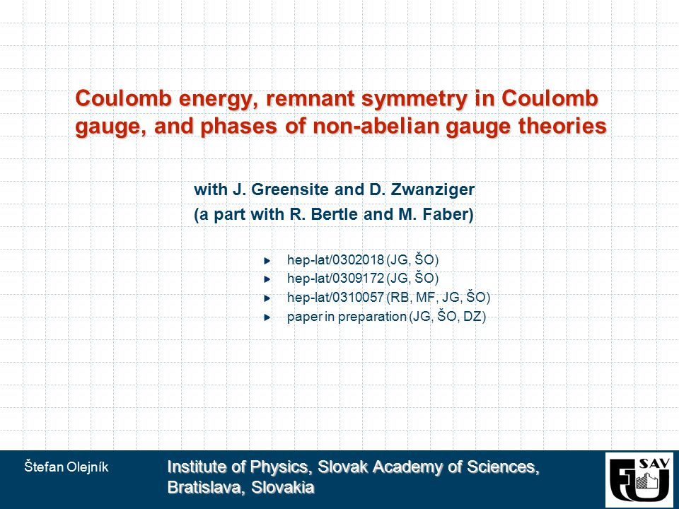 Štefan Olejník Institute of Physics, Slovak Academy of Sciences, Bratislava, Slovakia Coulomb energy, remnant symmetry in Coulomb gauge, and phases of