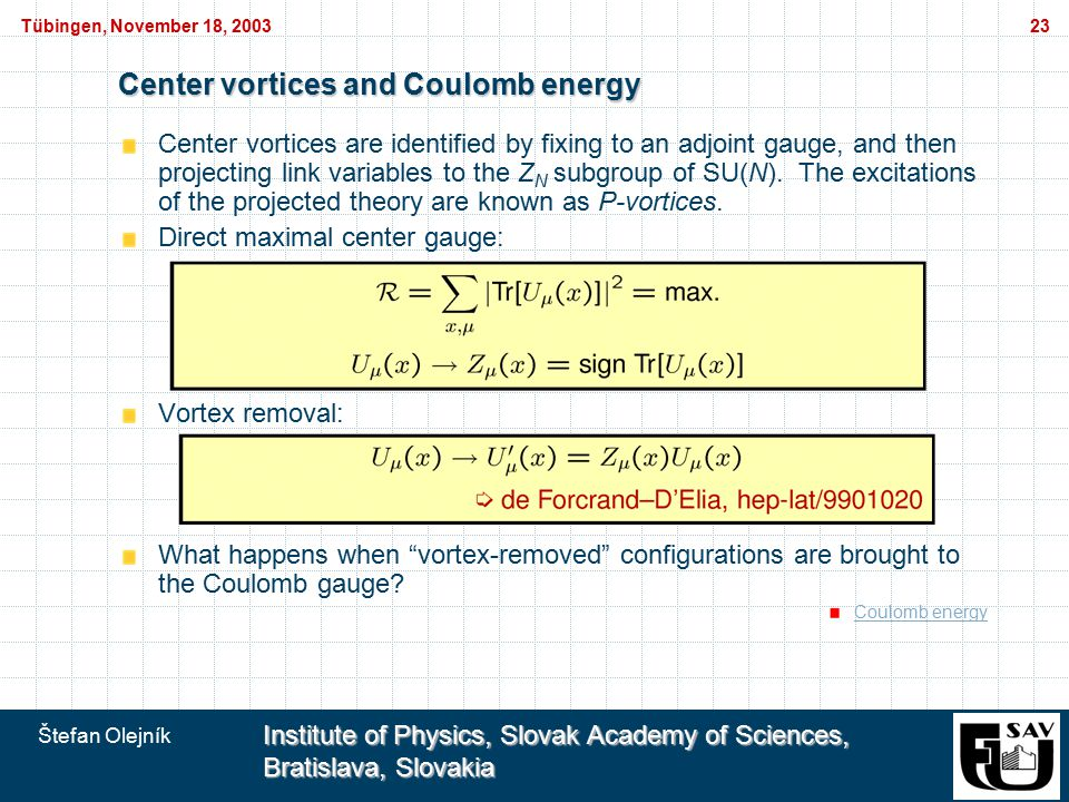 Štefan Olejník Institute of Physics, Slovak Academy of Sciences, Bratislava, Slovakia Tübingen, November 18, 200323 Center vortices and Coulomb energy Center vortices are identified by fixing to an adjoint gauge, and then projecting link variables to the Z N subgroup of SU(N).
