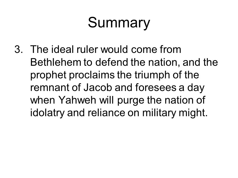 Summary 3.The ideal ruler would come from Bethlehem to defend the nation, and the prophet proclaims the triumph of the remnant of Jacob and foresees a day when Yahweh will purge the nation of idolatry and reliance on military might.