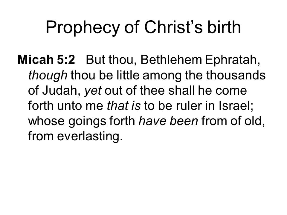 Prophecy of Christ's birth Micah 5:2 But thou, Bethlehem Ephratah, though thou be little among the thousands of Judah, yet out of thee shall he come forth unto me that is to be ruler in Israel; whose goings forth have been from of old, from everlasting.