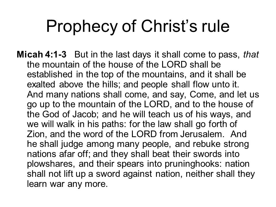 Prophecy of Christ's rule Micah 4:1-3 But in the last days it shall come to pass, that the mountain of the house of the LORD shall be established in the top of the mountains, and it shall be exalted above the hills; and people shall flow unto it.