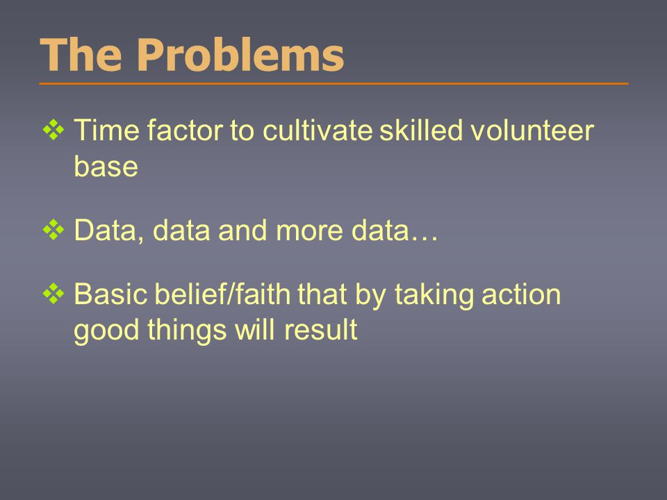 The Problems  Time factor to cultivate skilled volunteer base  Data, data and more data…  Basic belief/faith that by taking action good things will