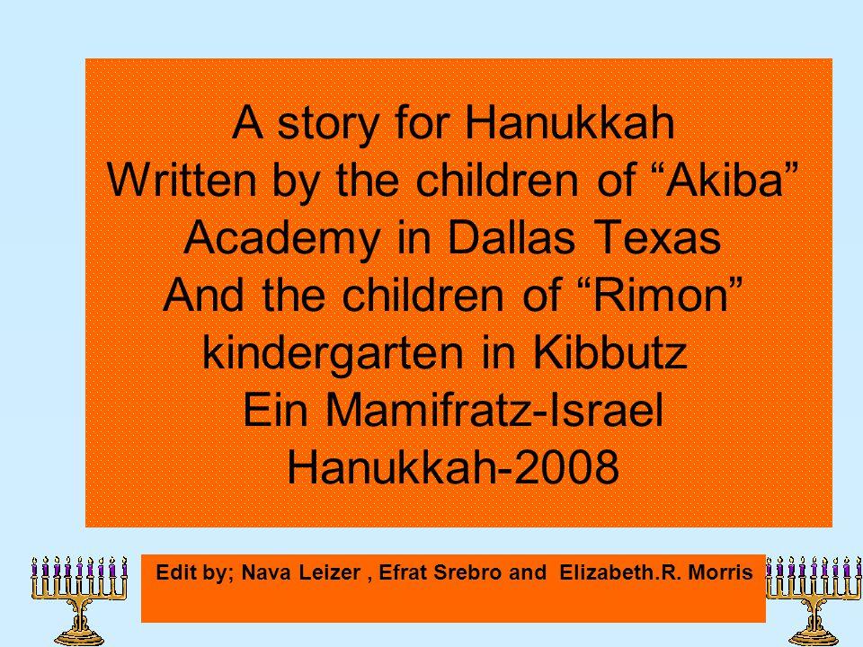 A story for Hanukkah Written by the children of Akiba Academy in Dallas Texas And the children of Rimon kindergarten in Kibbutz Ein Mamifratz-Israel Hanukkah-2008 Edit by; Nava Leizer, Efrat Srebro and Elizabeth.R.