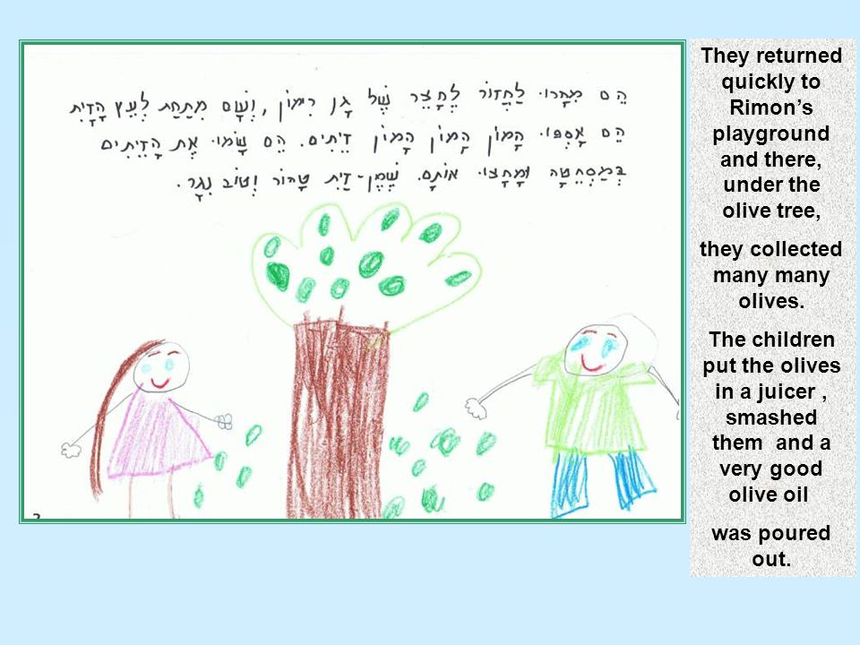 They returned quickly to Rimon's playground and there, under the olive tree, they collected many many olives. The children put the olives in a juicer,
