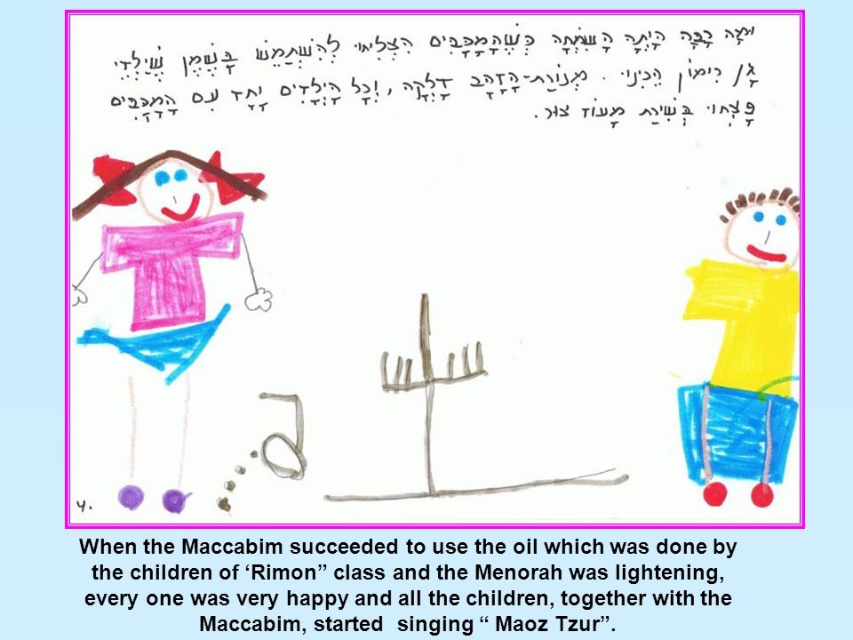 "When the Maccabim succeeded to use the oil which was done by the children of 'Rimon"" class and the Menorah was lightening, every one was very happy an"