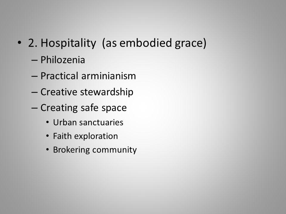 2. Hospitality (as embodied grace) – Philozenia – Practical arminianism – Creative stewardship – Creating safe space Urban sanctuaries Faith explorati