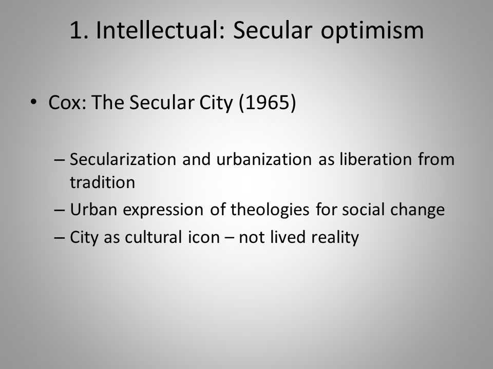 1. Intellectual: Secular optimism Cox: The Secular City (1965) – Secularization and urbanization as liberation from tradition – Urban expression of th