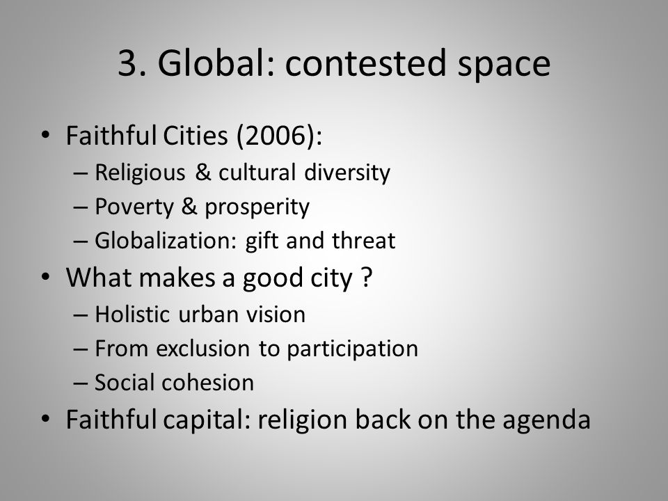 3. Global: contested space Faithful Cities (2006): – Religious & cultural diversity – Poverty & prosperity – Globalization: gift and threat What makes