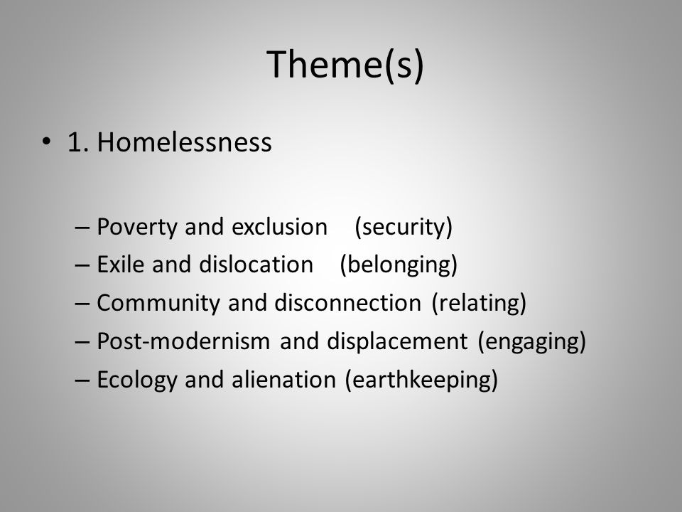 Theme(s) 1. Homelessness – Poverty and exclusion (security) – Exile and dislocation (belonging) – Community and disconnection (relating) – Post-modern