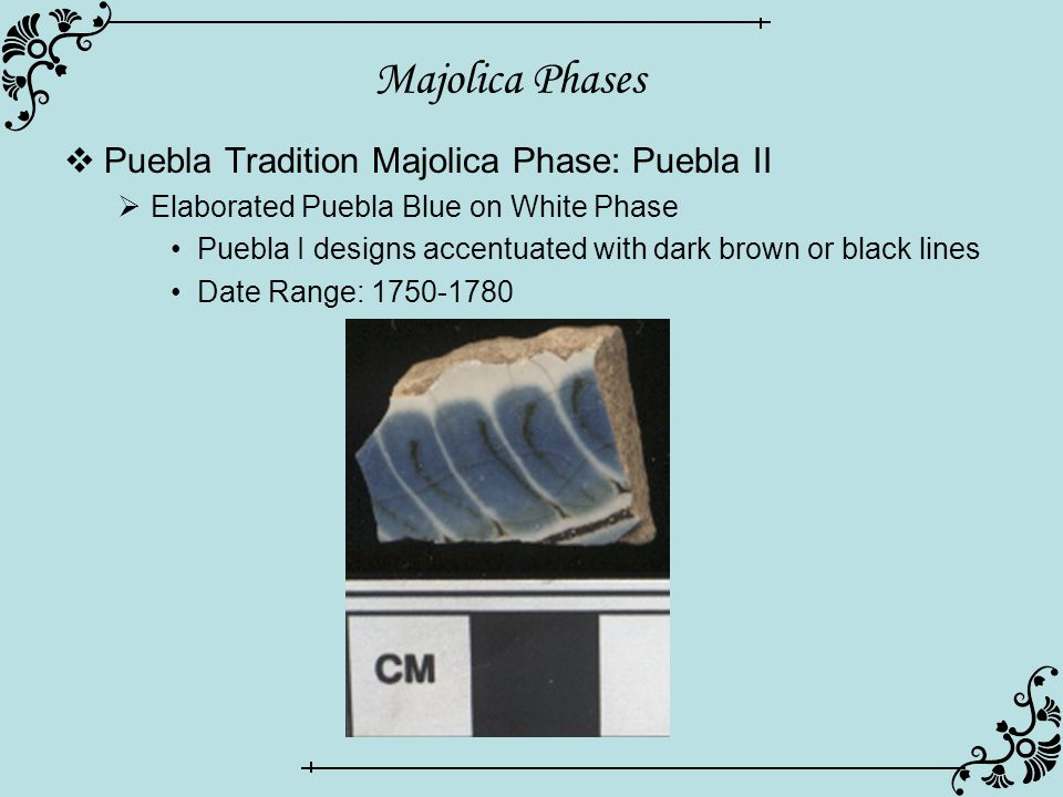 Majolica Phases  Puebla Tradition Majolica Phase: Puebla II  Elaborated Puebla Blue on White Phase Puebla I designs accentuated with dark brown or b
