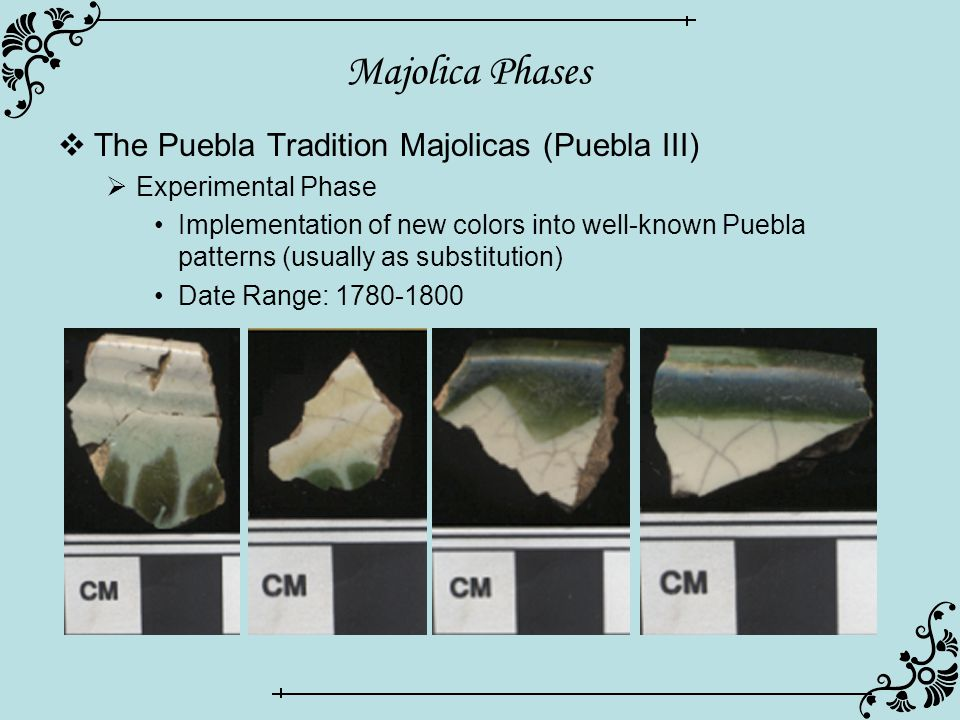 Majolica Phases  The Puebla Tradition Majolicas (Puebla III)  Experimental Phase Implementation of new colors into well-known Puebla patterns (usual