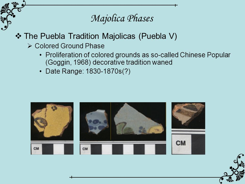 Majolica Phases  The Puebla Tradition Majolicas (Puebla V)  Colored Ground Phase Proliferation of colored grounds as so-called Chinese Popular (Goggin, 1968) decorative tradition waned Date Range: 1830-1870s( )