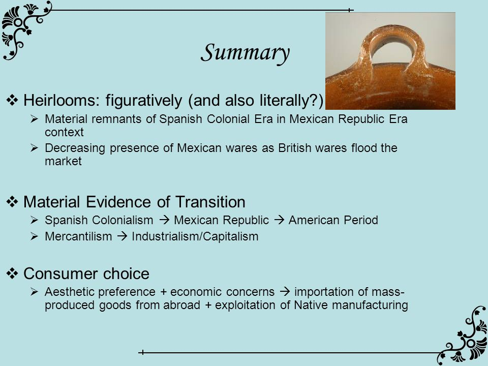 Summary  Heirlooms: figuratively (and also literally )  Material remnants of Spanish Colonial Era in Mexican Republic Era context  Decreasing presence of Mexican wares as British wares flood the market  Material Evidence of Transition  Spanish Colonialism  Mexican Republic  American Period  Mercantilism  Industrialism/Capitalism  Consumer choice  Aesthetic preference + economic concerns  importation of mass- produced goods from abroad + exploitation of Native manufacturing