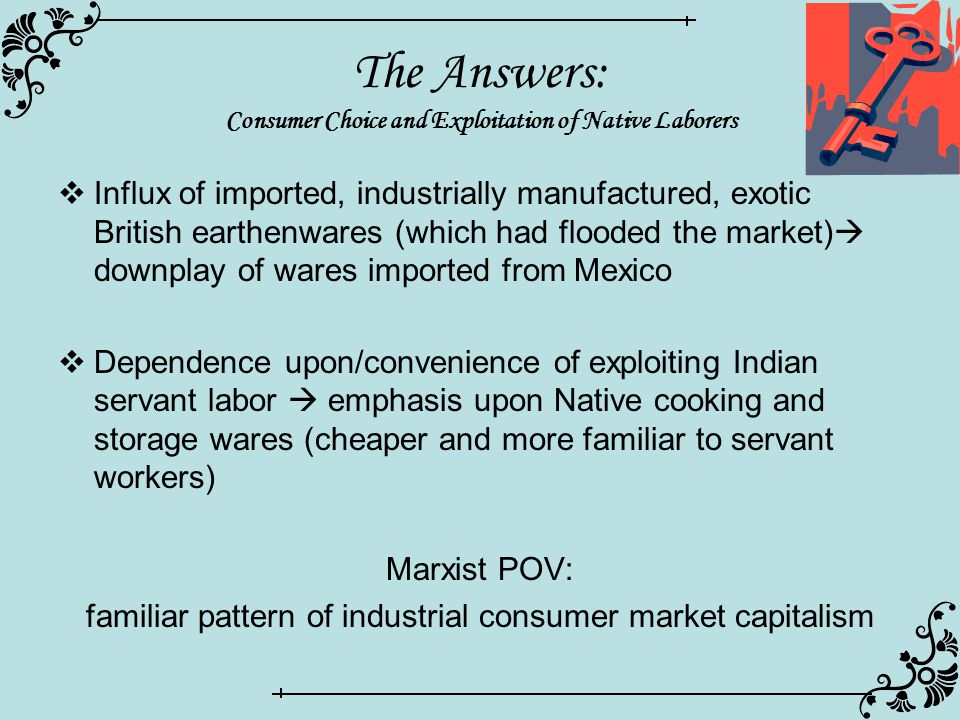 The Answers: Consumer Choice and Exploitation of Native Laborers  Influx of imported, industrially manufactured, exotic British earthenwares (which had flooded the market)  downplay of wares imported from Mexico  Dependence upon/convenience of exploiting Indian servant labor  emphasis upon Native cooking and storage wares (cheaper and more familiar to servant workers) Marxist POV: familiar pattern of industrial consumer market capitalism