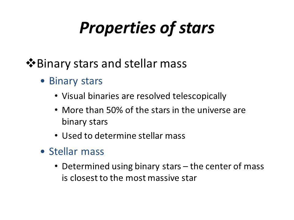 Properties of stars  Binary stars and stellar mass Binary stars Visual binaries are resolved telescopically More than 50% of the stars in the univers