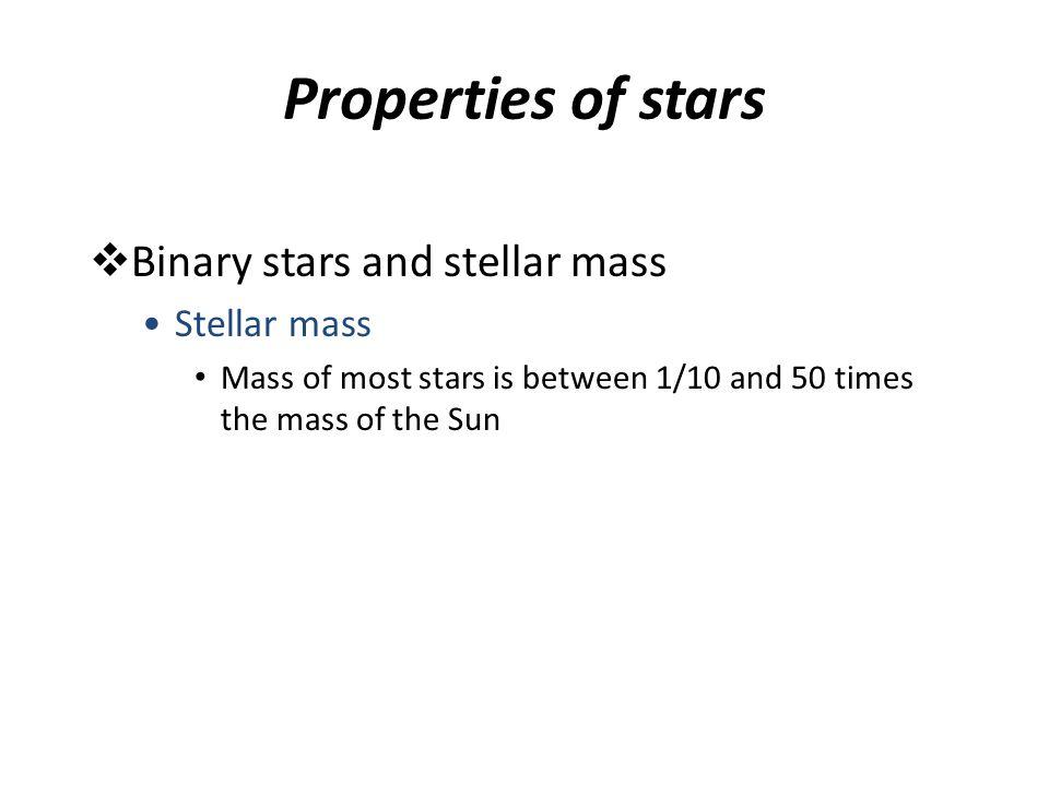 Properties of stars  Binary stars and stellar mass Stellar mass Mass of most stars is between 1/10 and 50 times the mass of the Sun