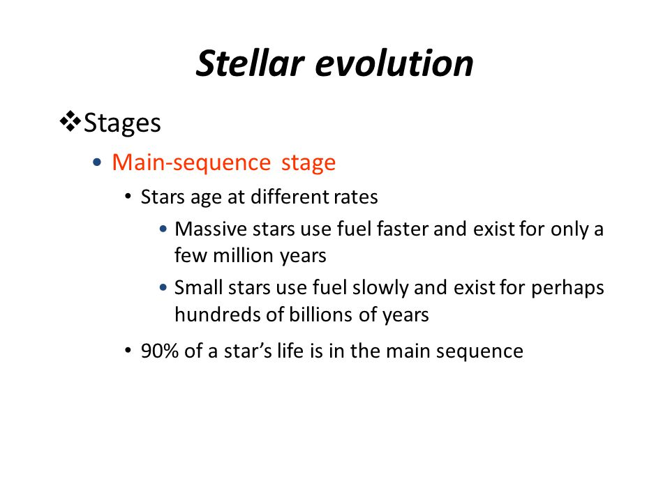 Stellar evolution  Stages Main-sequence stage Stars age at different rates Massive stars use fuel faster and exist for only a few million years Small