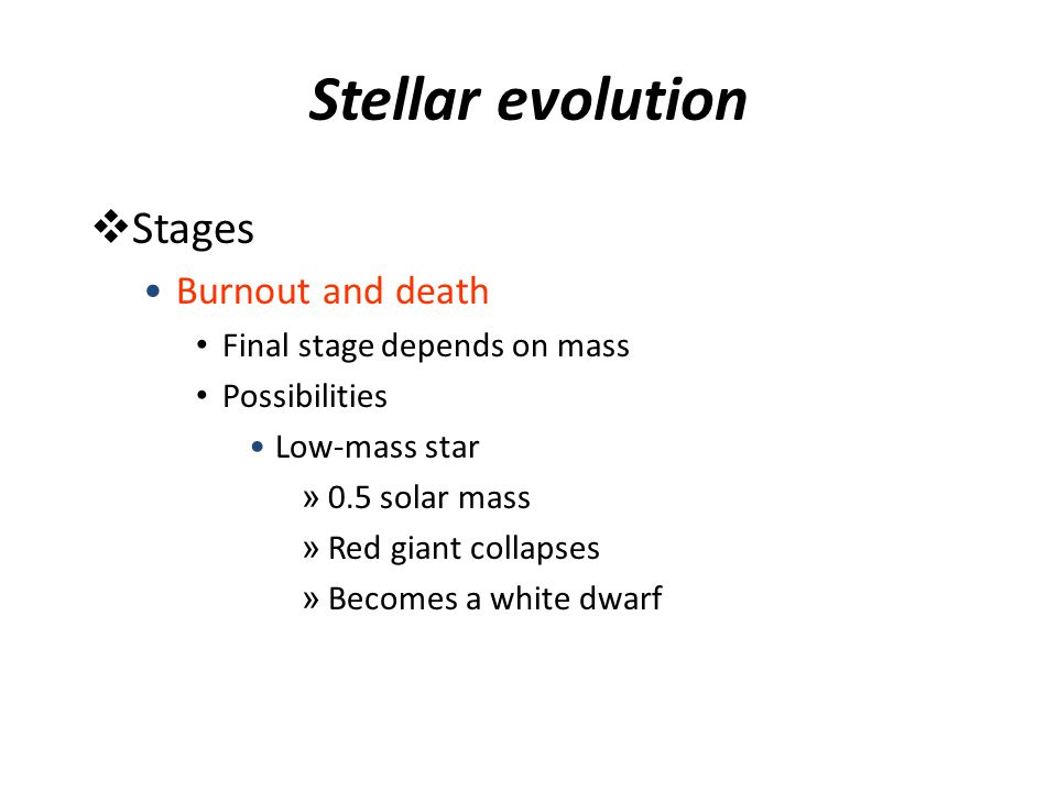 Stellar evolution  Stages Burnout and death Final stage depends on mass Possibilities Low-mass star » 0.5 solar mass » Red giant collapses » Becomes