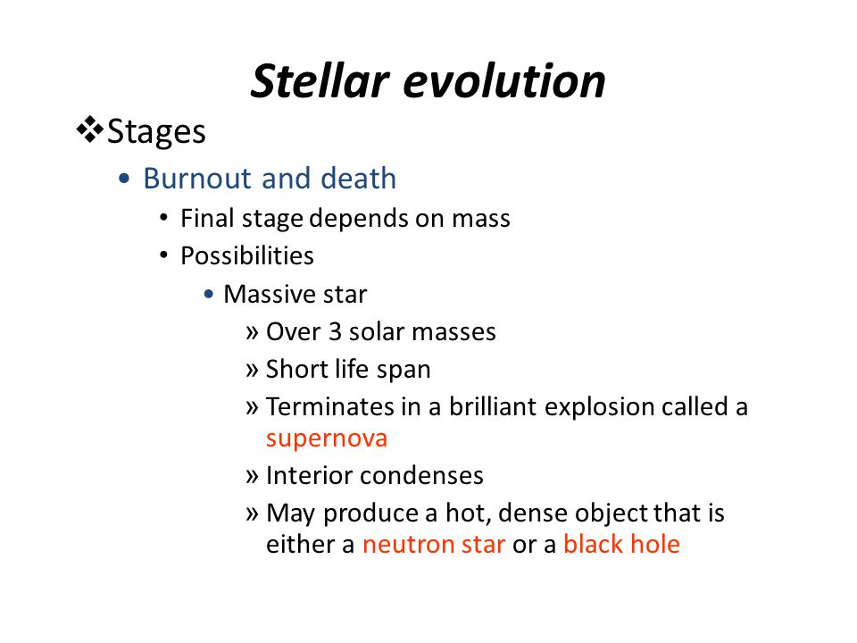 Stellar evolution  Stages Burnout and death Final stage depends on mass Possibilities Massive star » Over 3 solar masses » Short life span » Terminat