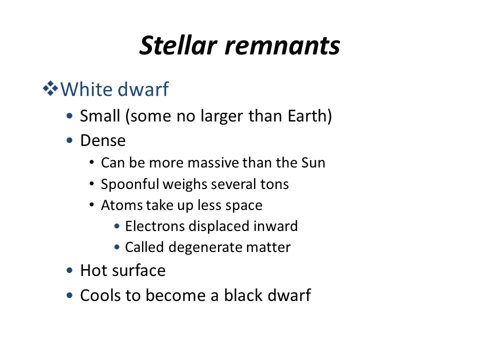 Stellar remnants  White dwarf Small (some no larger than Earth) Dense Can be more massive than the Sun Spoonful weighs several tons Atoms take up les