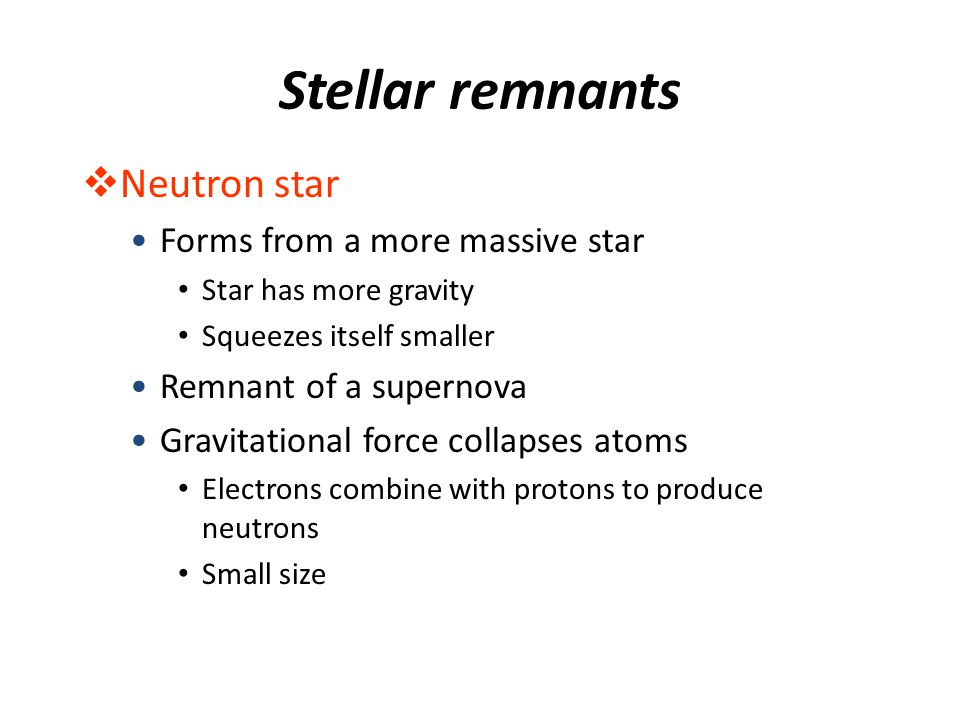 Stellar remnants  Neutron star Forms from a more massive star Star has more gravity Squeezes itself smaller Remnant of a supernova Gravitational forc