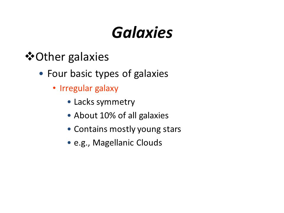 Galaxies  Other galaxies Four basic types of galaxies Irregular galaxy Lacks symmetry About 10% of all galaxies Contains mostly young stars e.g., Mag