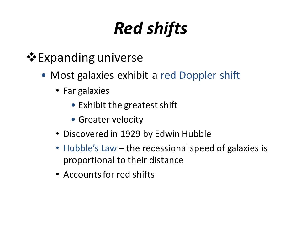 Red shifts  Expanding universe Most galaxies exhibit a red Doppler shift Far galaxies Exhibit the greatest shift Greater velocity Discovered in 1929