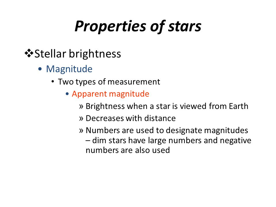 Properties of stars  Stellar brightness Magnitude Two types of measurement Apparent magnitude » Brightness when a star is viewed from Earth » Decreas
