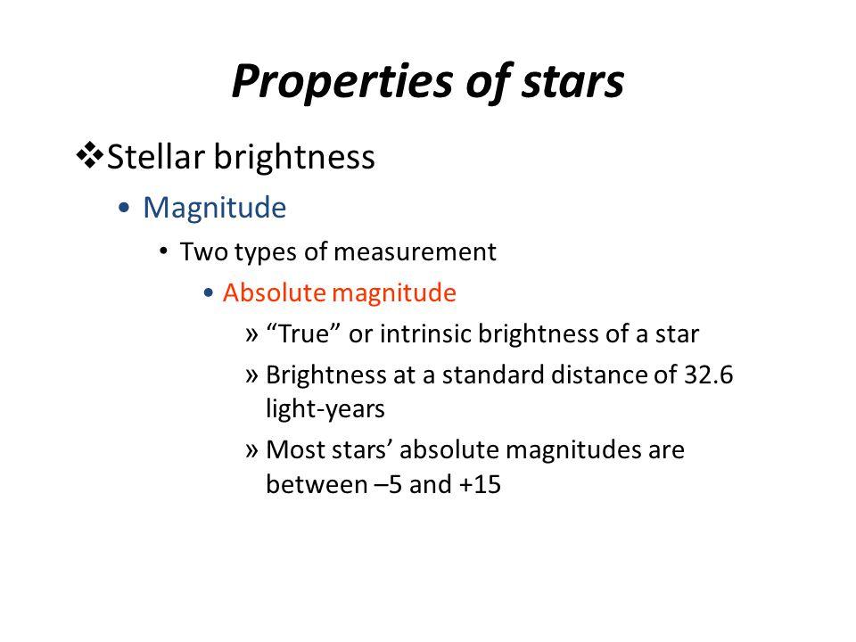 "Properties of stars  Stellar brightness Magnitude Two types of measurement Absolute magnitude » ""True"" or intrinsic brightness of a star » Brightness"