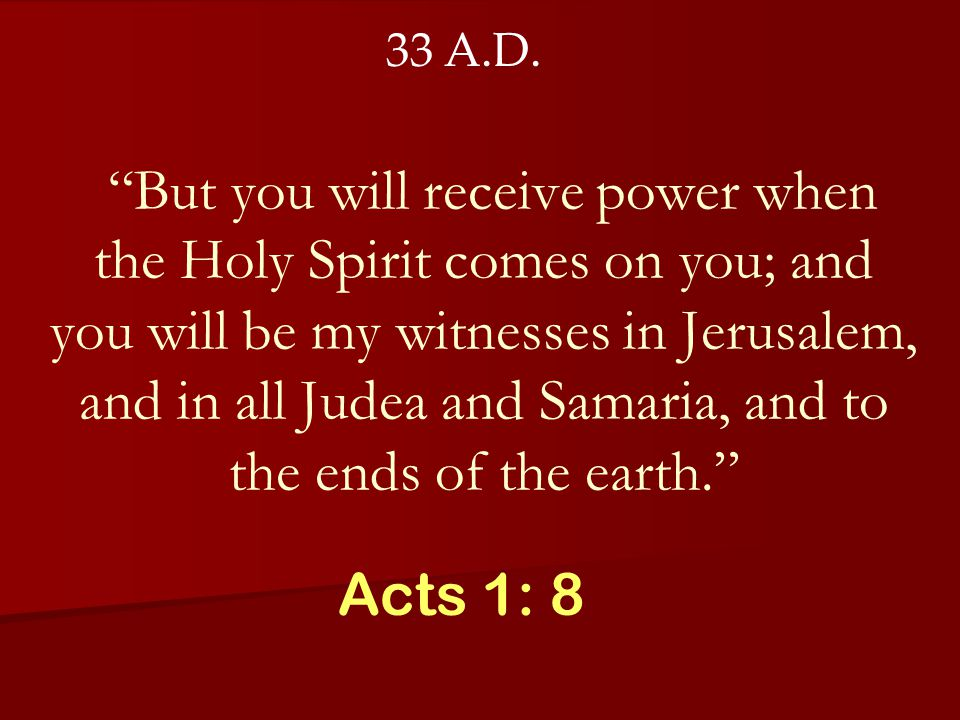 But you will receive power when the Holy Spirit comes on you; and you will be my witnesses in Jerusalem, and in all Judea and Samaria, and to the ends of the earth. Acts 1: 8 33 A.D.
