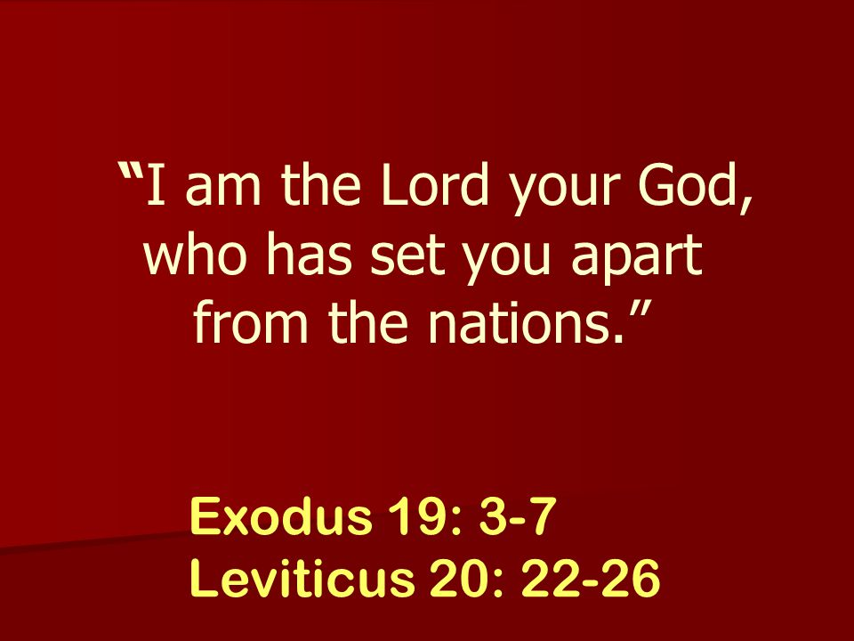 Exodus 19: 3-7 Leviticus 20: 22-26 I am the Lord your God, who has set you apart from the nations.
