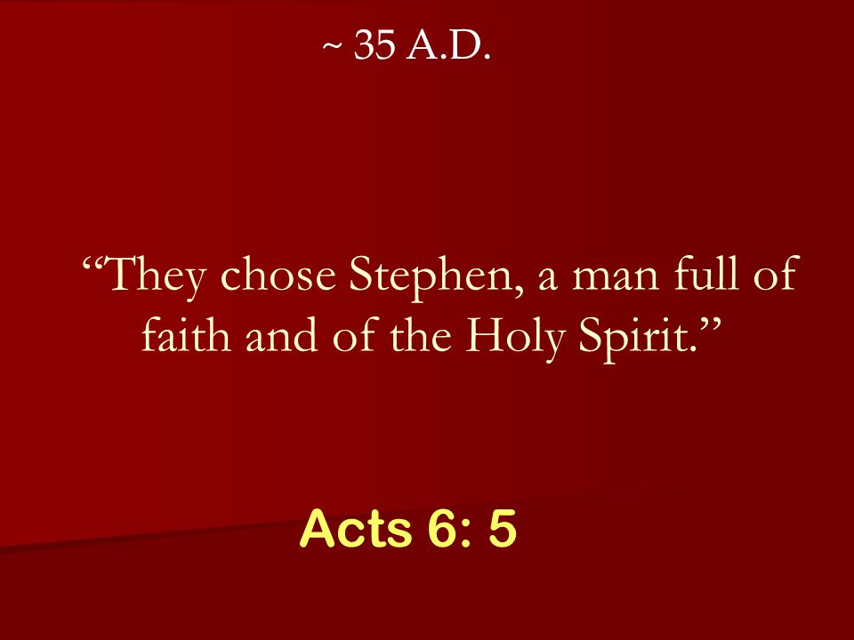 They chose Stephen, a man full of faith and of the Holy Spirit. Acts 6: 5 ~ 35 A.D.