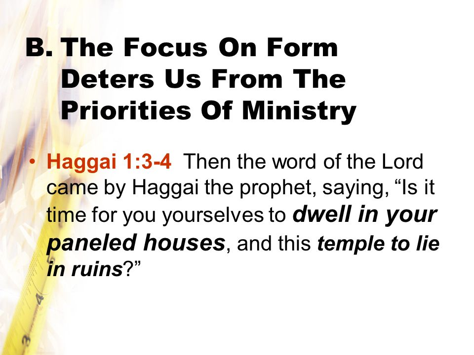 B.The Focus On Form Deters Us From The Priorities Of Ministry Haggai 1:3-4 Then the word of the Lord came by Haggai the prophet, saying, Is it time for you yourselves to dwell in your paneled houses, and this temple to lie in ruins