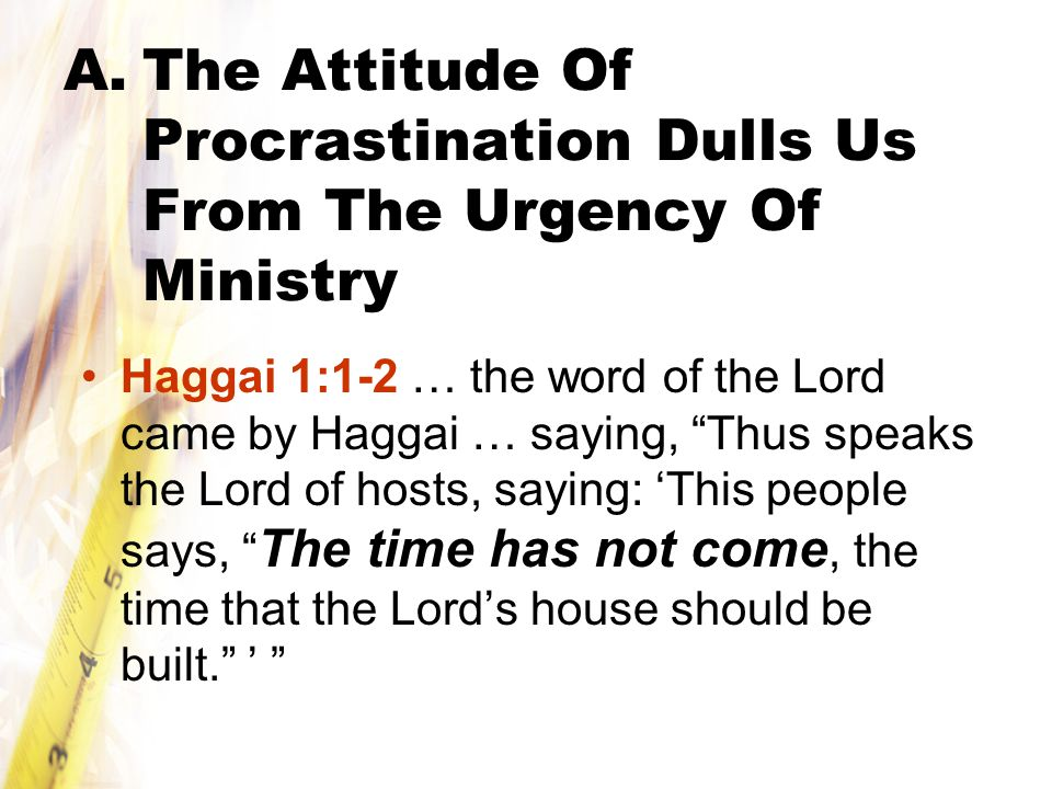 A.The Attitude Of Procrastination Dulls Us From The Urgency Of Ministry Haggai 1:1-2 … the word of the Lord came by Haggai … saying, Thus speaks the Lord of hosts, saying: 'This people says, The time has not come, the time that the Lord's house should be built. '