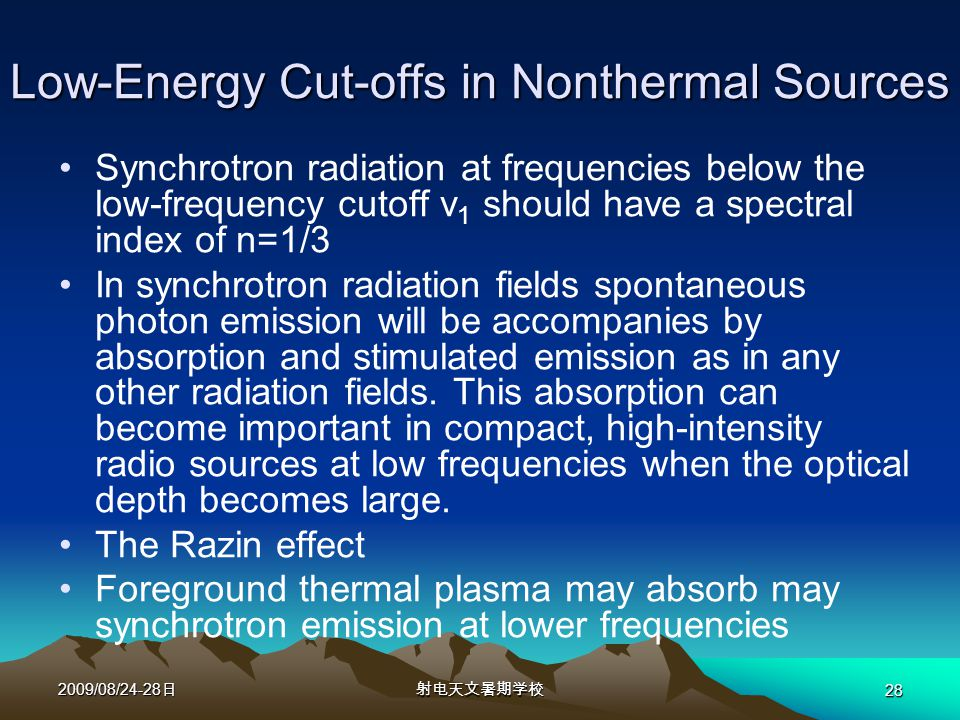 2009/08/24-28 日射电天文暑期学校 28 Low-Energy Cut-offs in Nonthermal Sources Synchrotron radiation at frequencies below the low-frequency cutoff ν 1 should have a spectral index of n=1/3 In synchrotron radiation fields spontaneous photon emission will be accompanies by absorption and stimulated emission as in any other radiation fields.