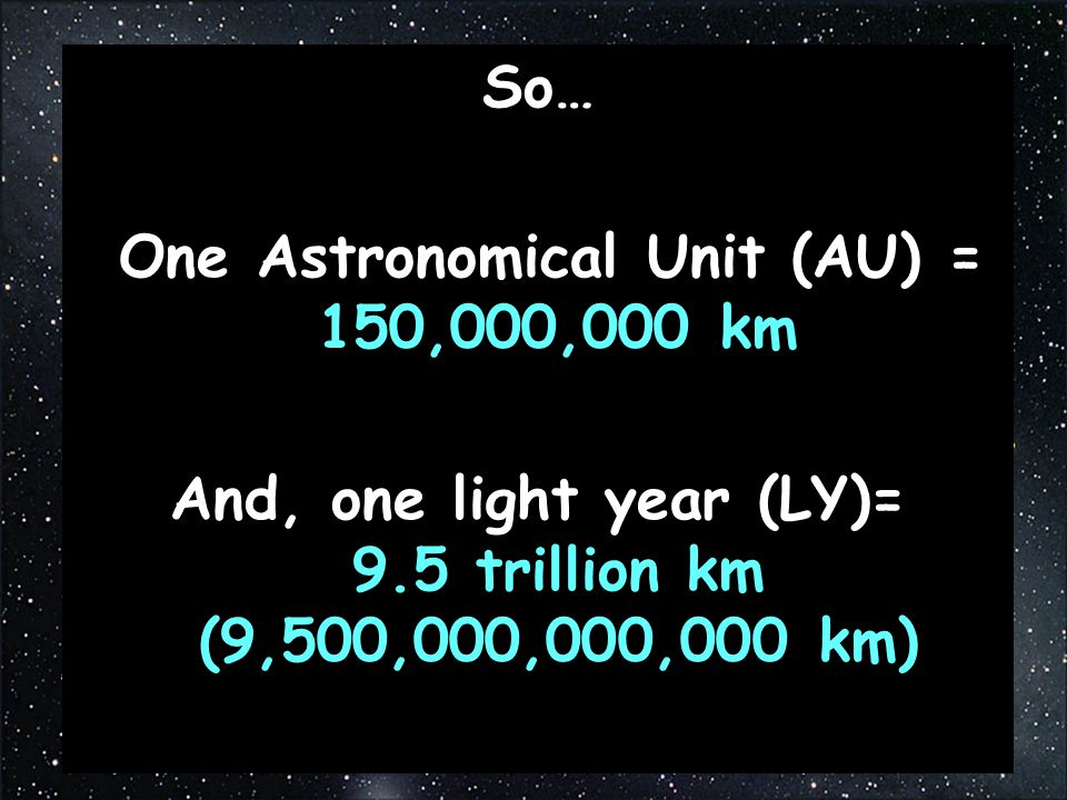 So… One Astronomical Unit (AU) = 150,000,000 km And, one light year (LY)= 9.5 trillion km (9,500,000,000,000 km)