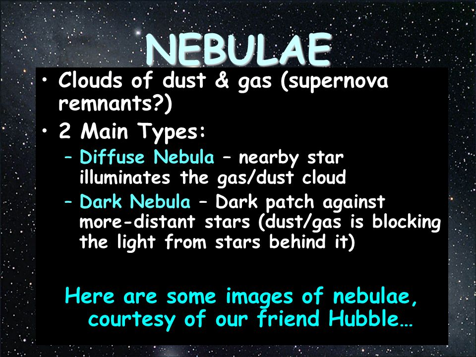 NEBULAE Clouds of dust & gas (supernova remnants?) 2 Main Types: –Diffuse Nebula – nearby star illuminates the gas/dust cloud –Dark Nebula – Dark patch against more-distant stars (dust/gas is blocking the light from stars behind it) Here are some images of nebulae, courtesy of our friend Hubble…