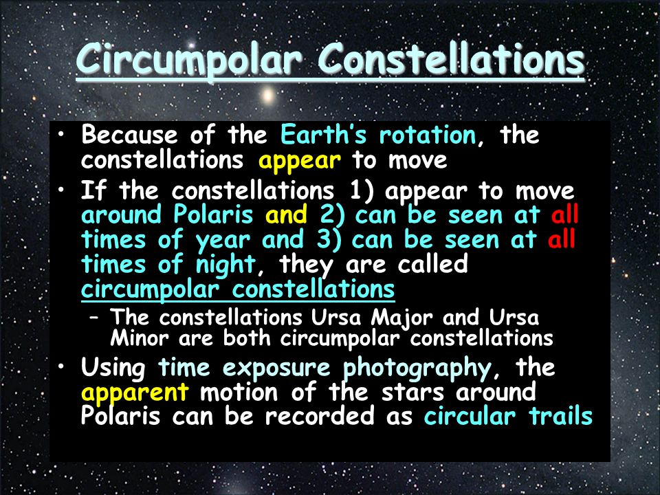 Circumpolar Constellations Because of the Earth's rotation, the constellations appear to move If the constellations 1) appear to move around Polaris and 2) can be seen at all times of year and 3) can be seen at all times of night, they are called circumpolar constellations –The constellations Ursa Major and Ursa Minor are both circumpolar constellations Using time exposure photography, the apparent motion of the stars around Polaris can be recorded as circular trails