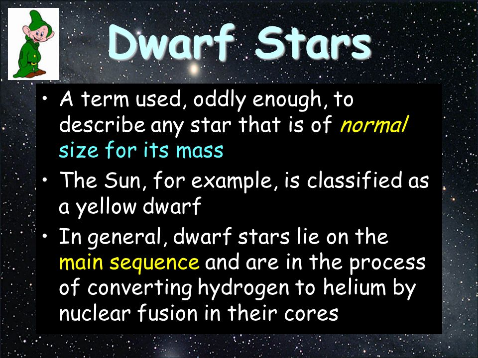 Dwarf Stars A term used, oddly enough, to describe any star that is of normal size for its mass The Sun, for example, is classified as a yellow dwarf In general, dwarf stars lie on the main sequence and are in the process of converting hydrogen to helium by nuclear fusion in their cores