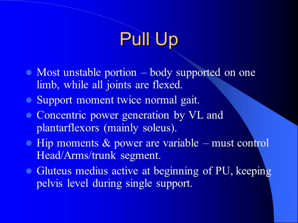 Pull Up Most unstable portion – body supported on one limb, while all joints are flexed.