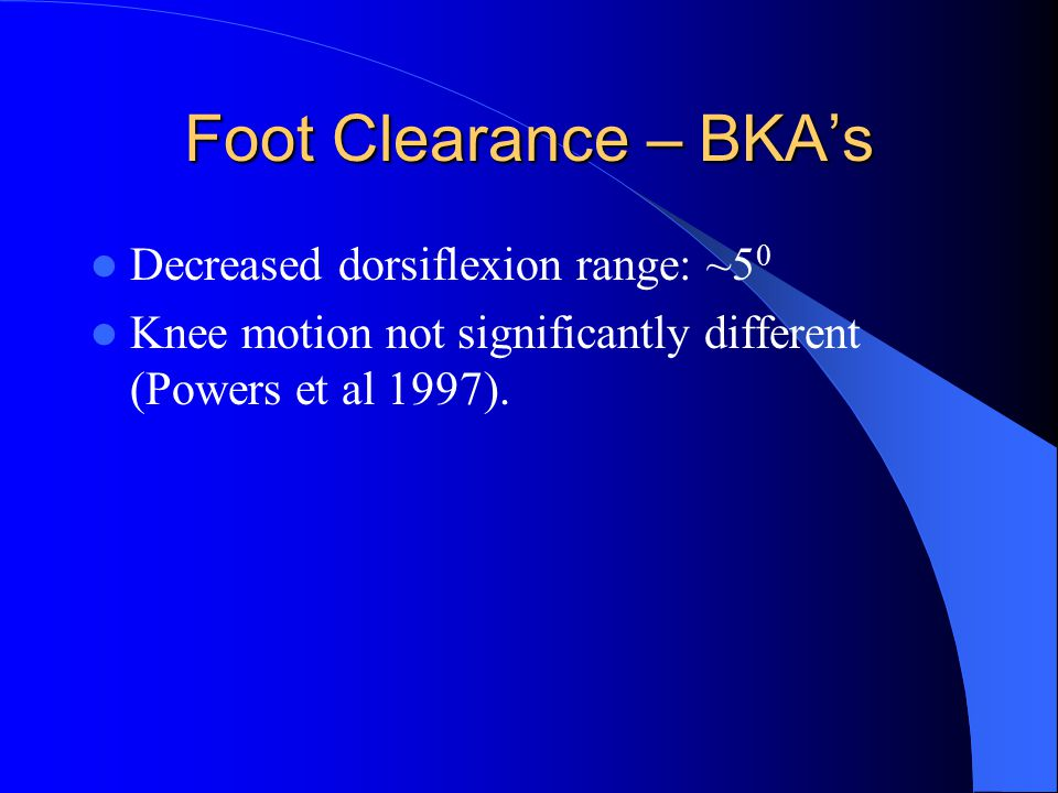 Foot Clearance – BKA's Decreased dorsiflexion range: ~5 0 Knee motion not significantly different (Powers et al 1997).