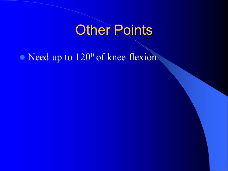 Other Points Need up to 120 0 of knee flexion.