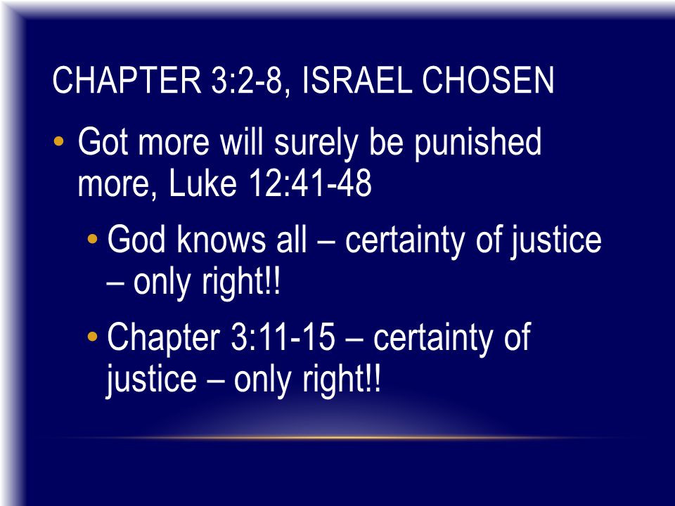 CHAPTER 3:2-8, ISRAEL CHOSEN Got more will surely be punished more, Luke 12:41-48 God knows all – certainty of justice – only right!.