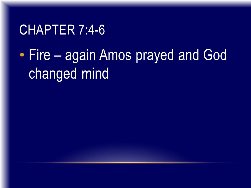 CHAPTER 7:4-6 Fire – again Amos prayed and God changed mind