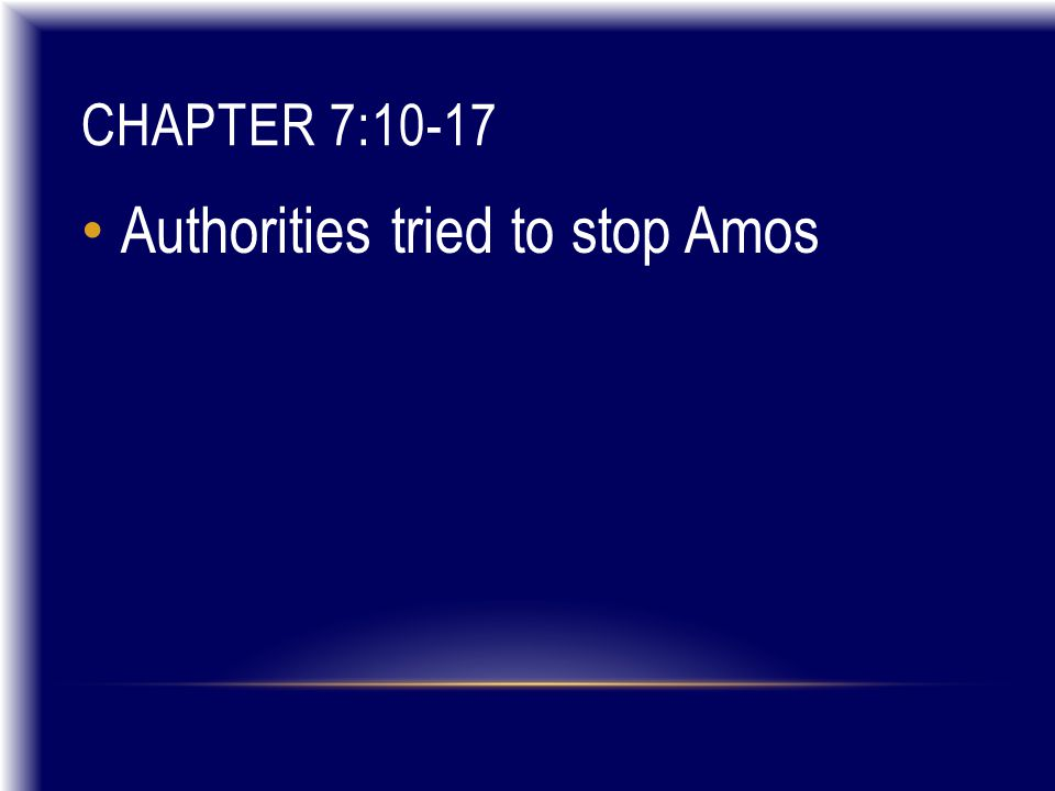 CHAPTER 7:10-17 Authorities tried to stop Amos
