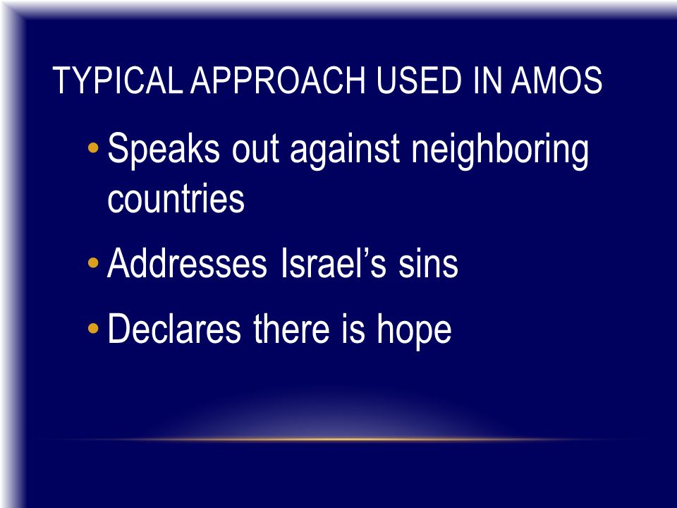 TYPICAL APPROACH USED IN AMOS Speaks out against neighboring countries Addresses Israel's sins Declares there is hope