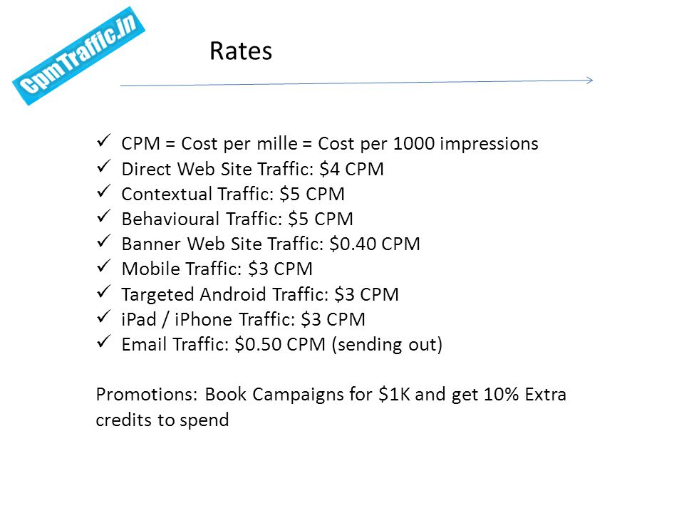CPM = Cost per mille = Cost per 1000 impressions Direct Web Site Traffic: $2 CPM Contextual Traffic: $2 CPM Behavioural Traffic: $2 CPM Banner Web Site Traffic: $0.20 CPM Mobile Traffic: $2 CPM Targeted Android Traffic: $2 CPM iPad / iPhone Traffic: $2 CPM Email Traffic: $0.50 CPM (sending out) Contact us today to avail the promotional rates Promotional Rates- Remnant inventory
